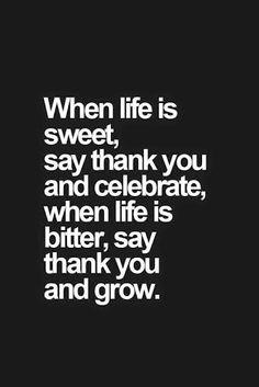 Quando la vita è dolce, ringrazia e festeggia. E, quando la vita è amara, ringrazia e cresci.