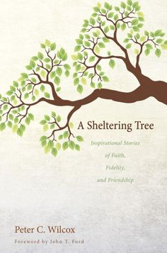 A SHELTERING TREE (Inspirational Stories of Faith, Fidelity, and Friendship; by Peter C. Wilcox; foreword by John T. Ford; Imprint: Wipf and Stock). When we think about the lives of the saints, we can easily forget that they were people just like us--with all the same struggles, temptations, joys, and sorrows we experience in life. They were not born saints; they became saints. And in the course of their journeys through life, other people helped them become the people that God wanted...