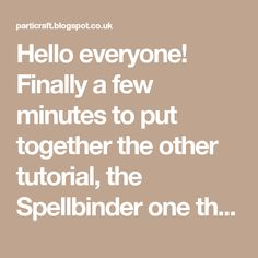 Hello everyone! Finally a few minutes to put together the other tutorial, the Spellbinder one thatI promised some time back! I started wi...