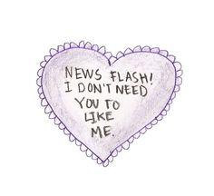 News flash! I don't need you to like me.