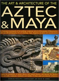 The Art & Architecture of the Aztec & Maya: An illustrated encyclopedia of the buildings, sculptures and art of the peoples of Mesoamerica, with over ... of ancient Mexico and central America: Charles Phillips: 9781844763689: Amazon.com: Books