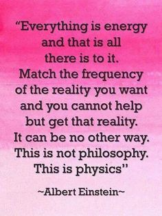 """Albert Einstein: """"Everything is energy and that is all there is to it. Match the freqency of the reality you want and you cannot help but get that reality. It can be no other way. this is not philosophy. This is physics."""""""