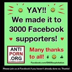 Yay! We made it to 3000 Facebook supporters! :-) Many thanks to all Pinterest followers who also support us at FB. We really appreciate your support! And to those who aren't yet following us at FB, we invite you to join us! http://www.facebook.com/ENDSexploitation  Thanks again!  ~ The team at AntiPornography.org ~ A 501(c)(3) Nonprofit Organization  ~ Please feel free to make a tax deductible donation to support our efforts, if you can! Thanks! http://www.antipornography.org/donate.html