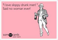 'I love sloppy drunk men! ' Said no woman ever!