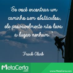 """""""Se você encontrar um caminho sem obstáculos, ele provavelmente não leva a lugar nenhum."""" (Frank Clark)"""