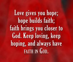 Love gives you hope; hope builds faith; faith brings you closer to God. Keep loving, keep hoping, and always have faith in God. #faith #love #cdff #keepthefaith