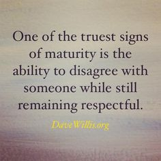 One of the truest sign of maturity is the ability to disagree with someone while still being respectful