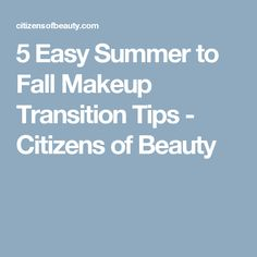 5 Easy Summer to Fall Makeup Transition Tips - Citizens of Beauty