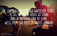 And if nothing can be done, we'll make the best of what's around- DMB