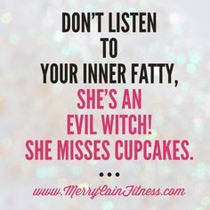 Don't listen to your inner fatty. She misses cupcakes!
