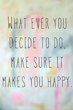 YOU happy! Not anyone else! YOU!
