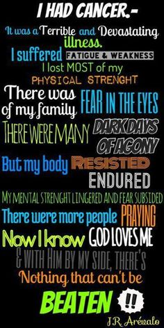 I had cancer but it never had me! God is for me who (or what) could possibly be against me!
