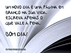 Um novo dia é uma página em branco na sua vida. Escreva apenas o que vale a pena. Bom dia! (Frases para Face)