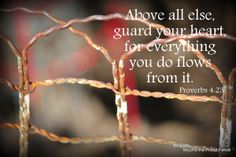 Above all else, guard your heart, for everything you do flows from it. ~ Proverbs 4:23