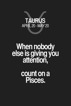 When nobody else is giving you attention, count on a Pisces. Taurus | Taurus Quotes | Taurus Horoscope | Taurus Zodiac Signs