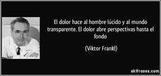 El dolor hace al hombre lúcido y al mundo transparente. El dolor abre perspectivas hasta el fondo (Viktor Frankl)