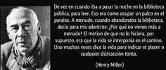 """""""De vez en cuando iba a pasar la noche en la biblioteca pública, para leer. Eso era como ocupar un palco en el paraíso. A menudo, cuando abandonaba la biblioteca, decía para mis adentros: ¿Por qué no vienes más a menudo? El motivo de que no lo hiciera, por supuesto, era que la vida se interponía en el camino. Uno muchas veces dice la vida para indicar el placer o cualquier distracción tonta."""" ― Henry Miller #bibliotecas #HenryMiller"""