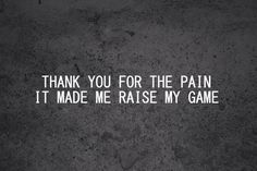 Thank you for the pain. It made me raise my game.