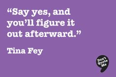 Say yes, and you'll figure it out afterward. Tina Fey Quotes, Me Quotes, Fabulous Quotes, Great Quotes, Inspiring People, Figure It Out, Positive Attitude, Thought Provoking, Food For Thought