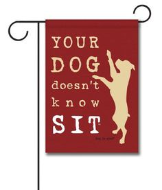 """Dog Doesn't Know Sit - Garden Flag - 12.5"""" x 18""""  Flag stand sold separately  Proudly Printed in the USA  Vibrant colors printed on a poly/cotton outdoor quality fabric.  Digitally printed on both sides of the fabric. Text is reversed on the back of flag.  Ships in 5 days or less!"""