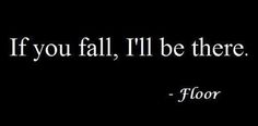 """""""If you fall, I'll be there."""" ~ Floor"""