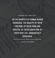 As the quantity of human beings increases, the quality of their freedom, of their food and shelter, of their education, of their very life, undoubtedly decreases. – Sanju Paison