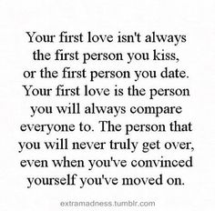 Your first love isn't always the first person you kiss, or the first person you date. Your first love is the person you will always compare everyone to. The person that you will never truly get over, even when you've convinced yourself you've moved on. Find Quotes, Best Quotes, Love Quotes, Oh Love, Deep Love, Important Quotes, Boys Life, Different Quotes, Thoughts And Feelings