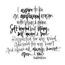 I aspire to be an empowered woman. with vision and grace. soft hearted but strong. self-aware and sure. respected for my mind, admired for my heart and above all, always honest, open and raw. Great Quotes, Quotes To Live By, Me Quotes, Motivational Quotes, Inspirational Quotes For Women, Quotes Images, Inspiring Women, Self Made Quotes, Inspirational Scriptures