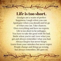 """""""Life is short. Grudges are a waste of perfect happiness. Laugh when you can. Apologize when you should and let go of what you can. Take chances. Give everything and have no regrets. Life is too short to be unhappy. Favorite Quotes, Best Quotes, Love Quotes, Pray Quotes, Anger Quotes, Awesome Quotes, Family Quotes, Wisdom Quotes, Quotes Quotes"""