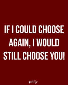 """""""If I could choose again, I would still choose you!"""""""