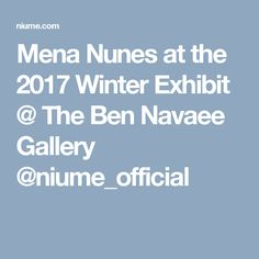Mena Nunes at the 2017 Winter Exhibit @ The Ben Navaee Gallery  @niume_official