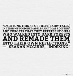 """Everyone thinks of [fairy tales] in terms of poisoned apples and glass coffins, and forgets that they represent girls who walked into dark forests and remade them into their own reflections."" —   Seanan McGuire, ""Indexing"""
