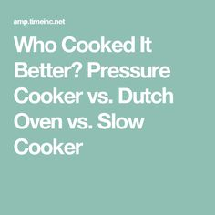 Who Cooked It Better? Pressure Cooker vs. Dutch Oven vs. Slow Cooker
