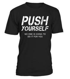 """# Push Yourself No One Else Is Going to Do It for You T Shirt - Limited Edition .  Special Offer, not available in shops      Comes in a variety of styles and colours      Buy yours now before it is too late!      Secured payment via Visa / Mastercard / Amex / PayPal      How to place an order            Choose the model from the drop-down menu      Click on """"Buy it now""""      Choose the size and the quantity      Add your delivery address and bank details      And that's it!      Tags…"""