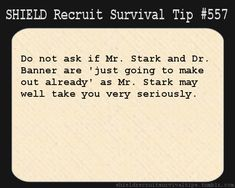 S.H.I.E.L.D. Recruit Survival Tip #557: Do not ask if Mr. Stark and Dr. Banner are 'just going to make out already' as Mr. Stark may well take you very seriously. [Submitted anonymously]