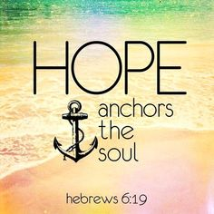Hope anchors the soul... sometimes it's all we've got but it's a really great start.