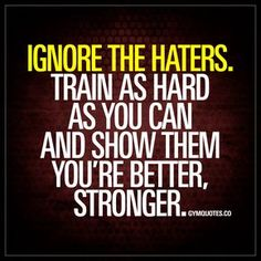 Ignore the haters. Train as hard as you can and show them you're better, stronger. #provethemwrong #nevergiveup #bestrong www.gymquotes.co
