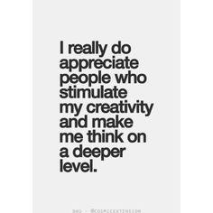 I appreciate people who stimulate my creativity #quotes