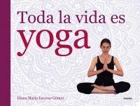 """""""Toda la vida es yoga"""" - Diana María Escovar. Una guía esencial para iniciarse y profundizar en el arte del yoga. Signatura:615 ESC tod 11/5/2015"""