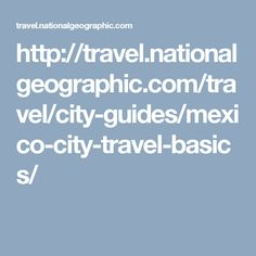http://travel.nationalgeographic.com/travel/city-guides/mexico-city-travel-basics/