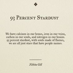 "Nikita Gill stardust"" - We have calcium in our bones, iron in our veins, carbon in our souls & nitrogen in our brains. stardust, with souls made of flames, we are all just stars that have people names Poem Quotes, Words Quotes, Life Quotes, Sayings, Heart Of Gold Quotes, Quotes About Stars, Soul Qoutes, Eyes Quotes Soul, Tattoo Quotes"