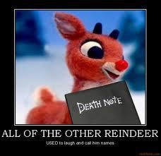 They never let poor Rudolph join in any reindeer games, so Rudolph the red nosed reindeer, killed them all And went down in historrrryyyyyyy~ -Me