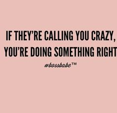 If they're calling you crazy, you'te doing something right
