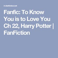 Fanfic: To Know You is to Love You Ch 22, Harry Potter | FanFiction