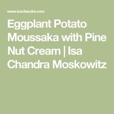 Eggplant Potato Moussaka with Pine Nut Cream | Isa Chandra Moskowitz