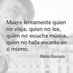 """Muere lentamente quien no viaja, quien no lee, quien no escucha música, quien no halla encanto en si mismo."""" Pablo Neruda."""