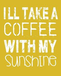 I'll take coffee with my sunshine.