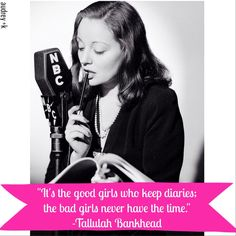 """It's the good girls who keep diaries; the bad girls never have the time."" -Tallulah Bankhead"