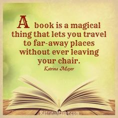 A book is a magical thing that lets you travel to far-away places without ever leaving your chair. Katrina Mayer
