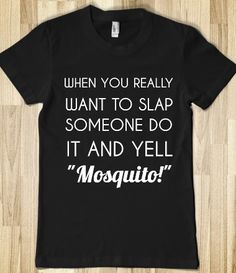 WHEN YOU REALLY WANT TO SLAP SOMEONE DO IT AND YELL MOSQUITO